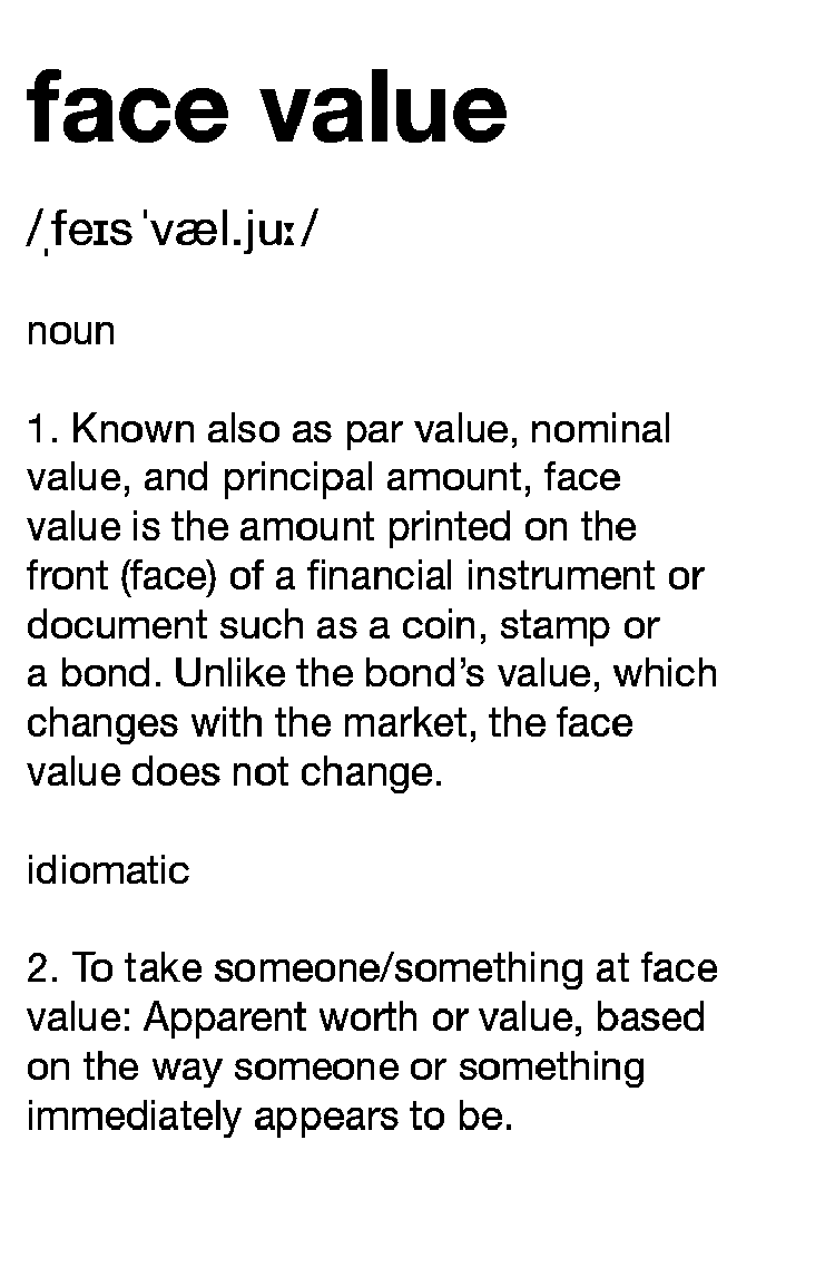 Definition face value: 1. Known also as par value, nominal value, and principal amount, face value is the amount printed on the front (face) of a financial instrument or document such as a coin, stamp or a bond. Unlike the bond's value, which changes with the market, the face value does not change. 2. To take someone/something at face value: Apparent worth or value, based on the way someone or something immediately appears to be.
